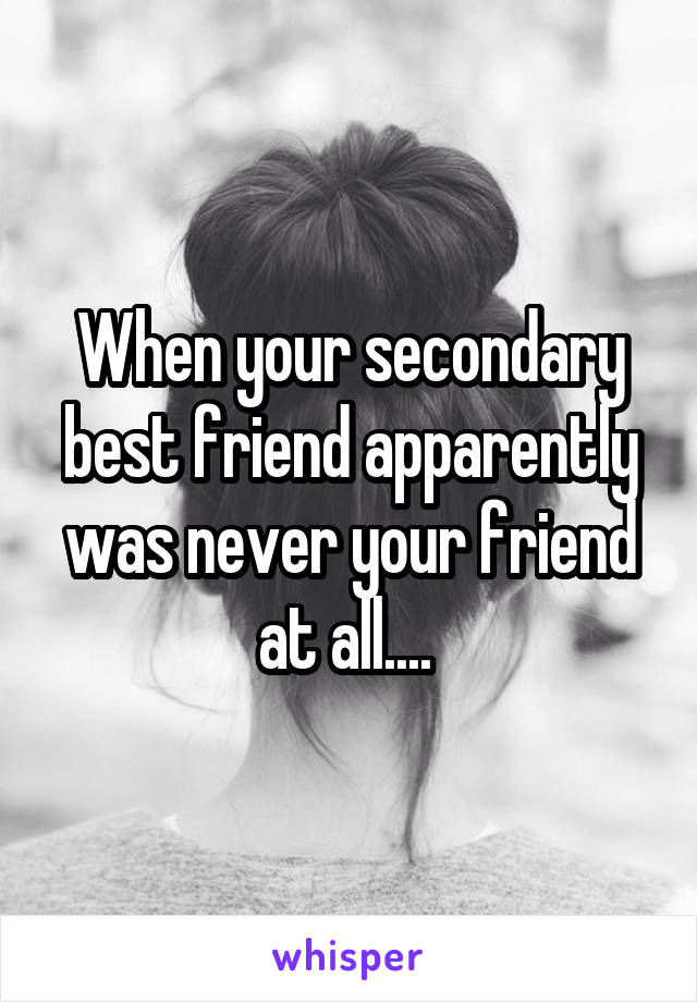 When your secondary best friend apparently was never your friend at all....