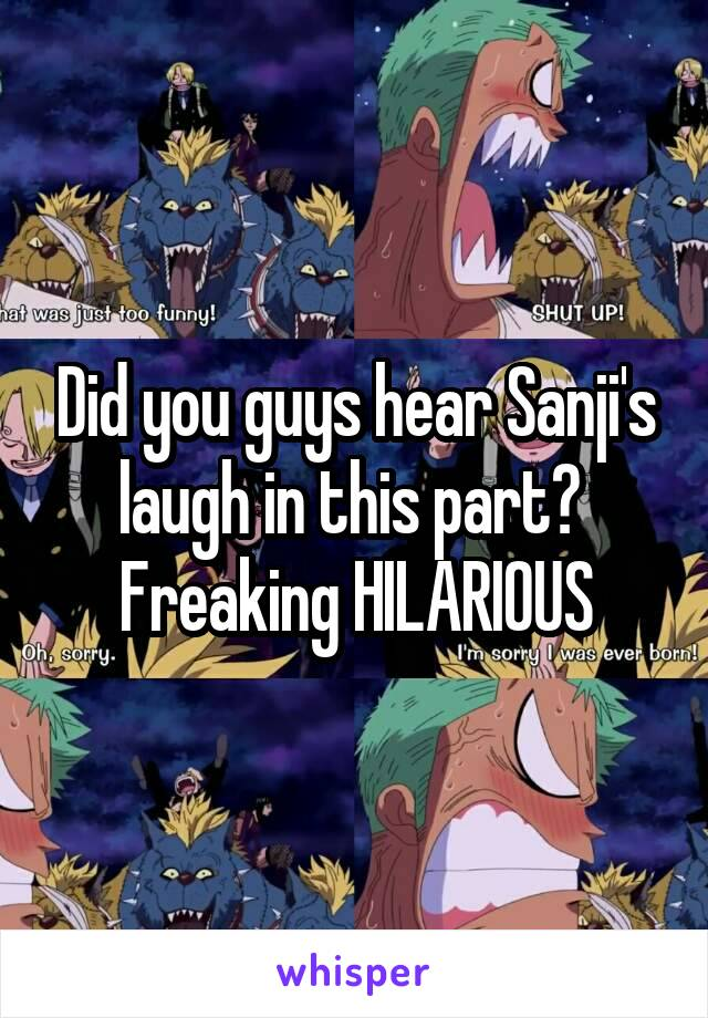 Did you guys hear Sanji's laugh in this part?  Freaking HILARIOUS