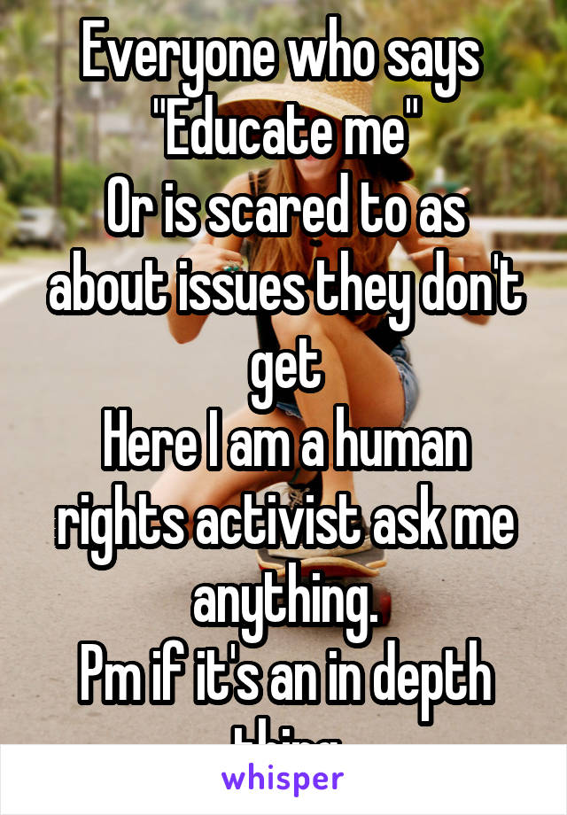 """Everyone who says  """"Educate me"""" Or is scared to as about issues they don't get Here I am a human rights activist ask me anything. Pm if it's an in depth thing"""