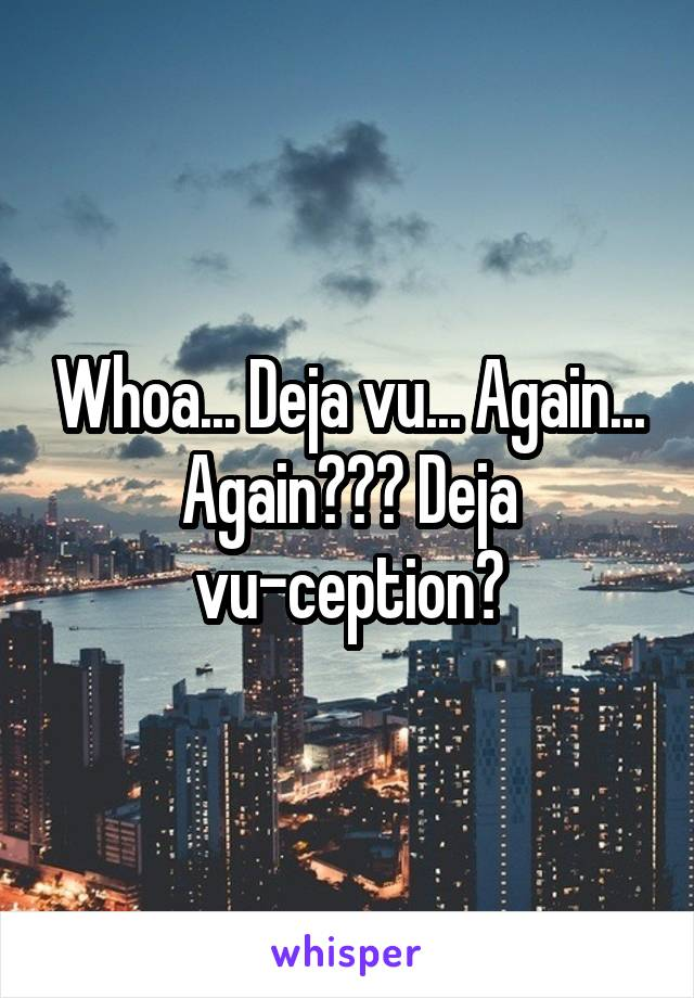 Whoa... Deja vu... Again... Again??? Deja vu-ception?