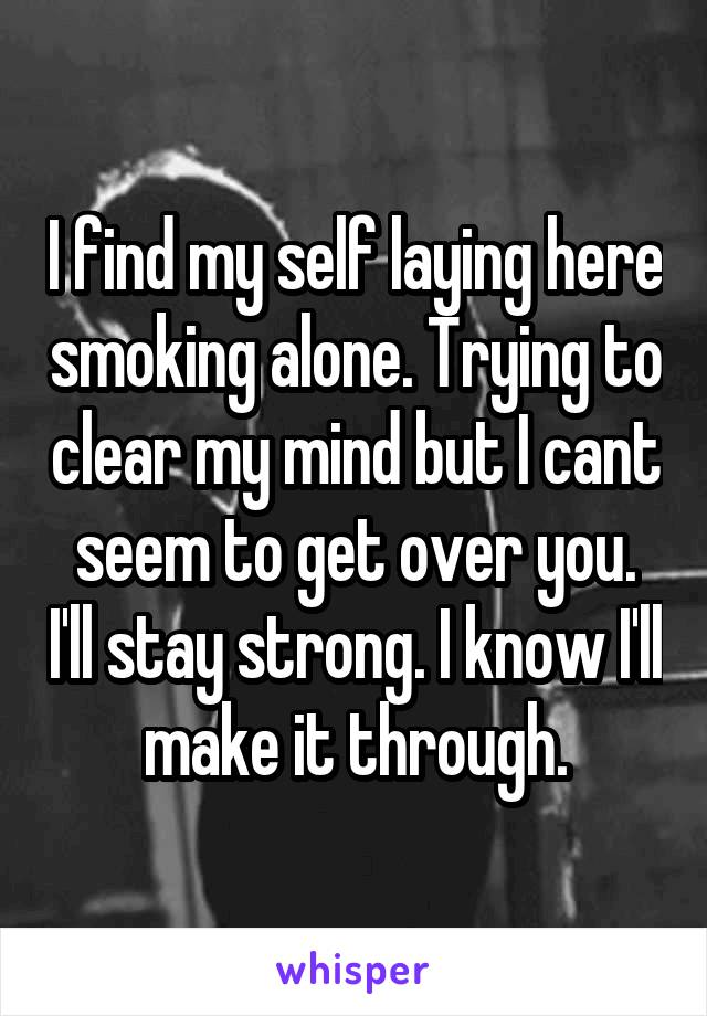 I find my self laying here smoking alone. Trying to clear my mind but I cant seem to get over you. I'll stay strong. I know I'll make it through.