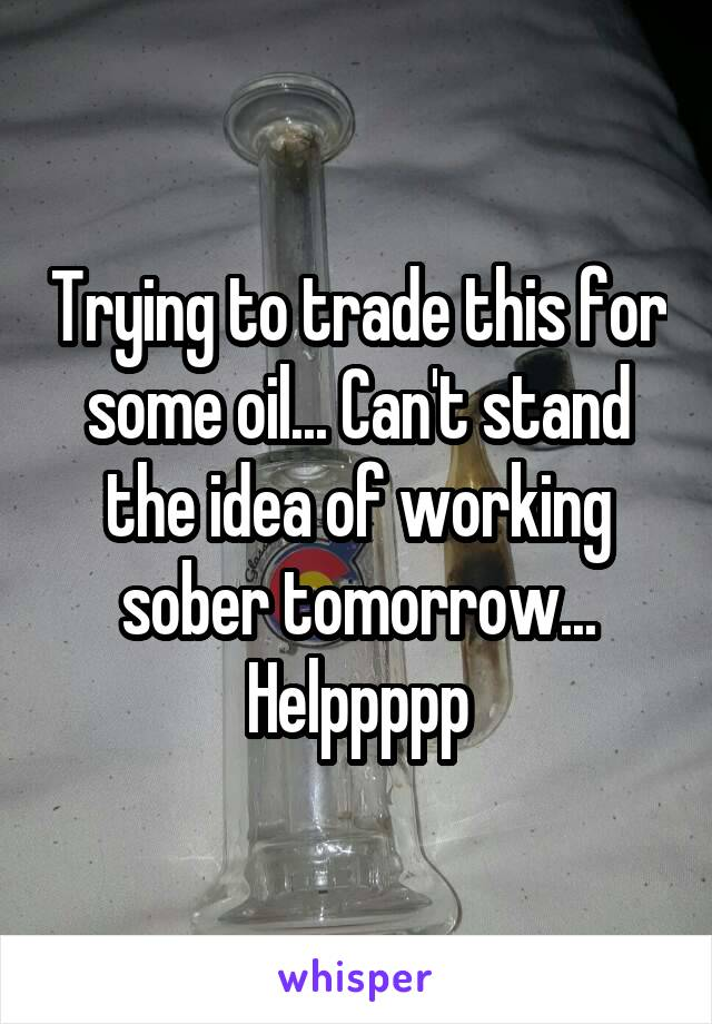 Trying to trade this for some oil... Can't stand the idea of working sober tomorrow... Helppppp