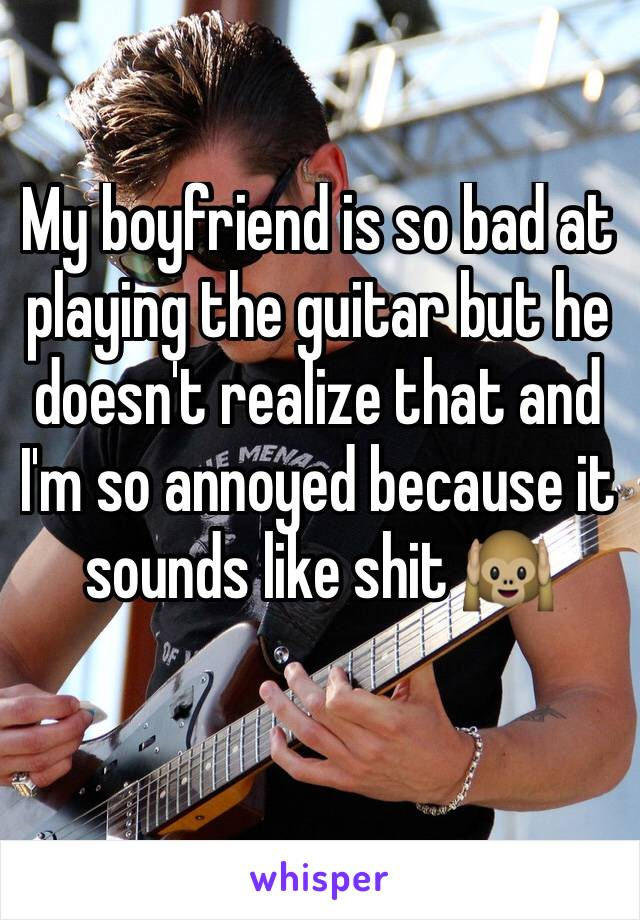 My boyfriend is so bad at playing the guitar but he doesn't realize that and I'm so annoyed because it sounds like shit 🙉