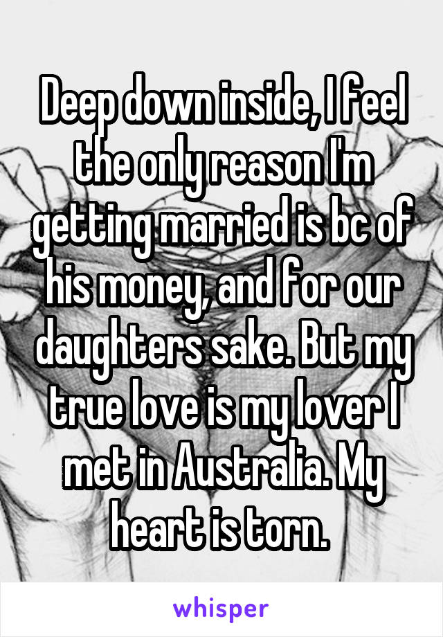 Deep down inside, I feel the only reason I'm getting married is bc of his money, and for our daughters sake. But my true love is my lover I met in Australia. My heart is torn.