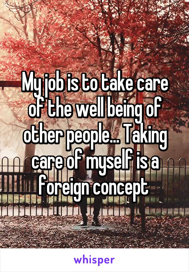 My job is to take care of the well being of other people... Taking care of myself is a foreign concept
