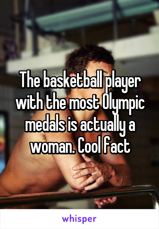 The basketball player with the most Olympic medals is actually a woman. Cool fact