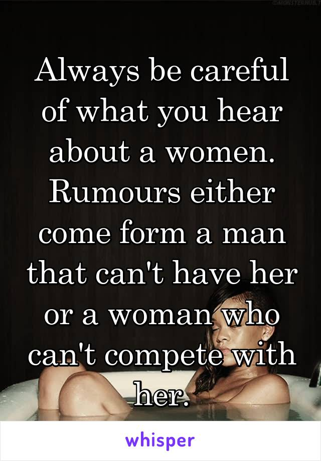 Always be careful of what you hear about a women. Rumours either come form a man that can't have her or a woman who can't compete with her.