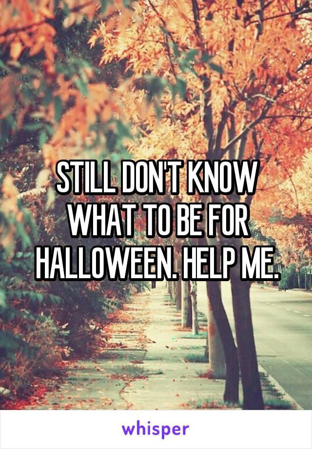 STILL DON'T KNOW WHAT TO BE FOR HALLOWEEN. HELP ME.