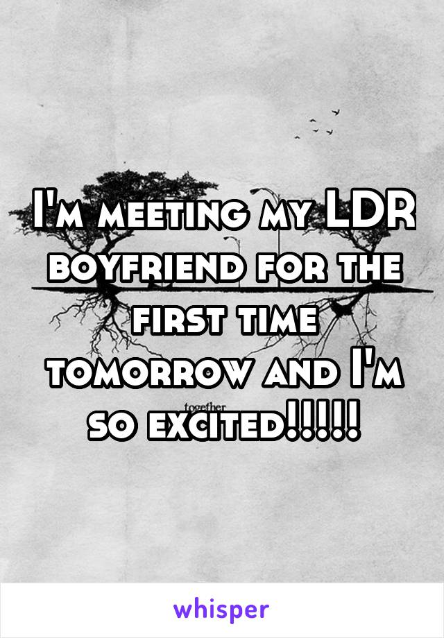 I'm meeting my LDR boyfriend for the first time tomorrow and I'm so excited!!!!!