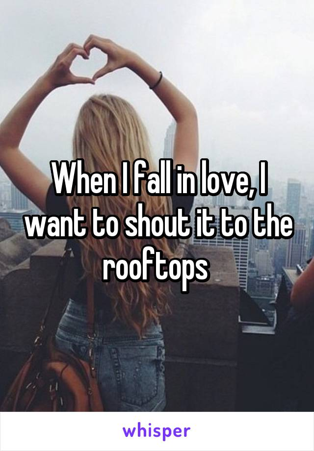 When I fall in love, I want to shout it to the rooftops