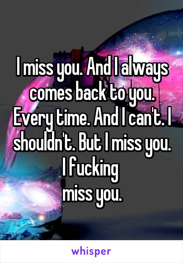 I miss you. And I always comes back to you. Every time. And I can't. I shouldn't. But I miss you. I fucking  miss you.