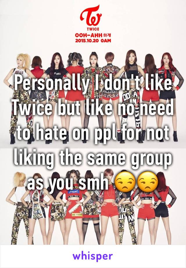 Personally I don't like Twice but like no need to hate on ppl for not liking the same group as you smh 😒😒