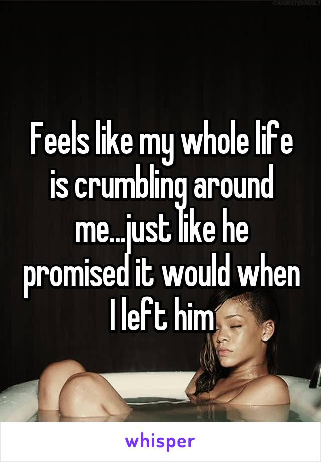 Feels like my whole life is crumbling around me...just like he promised it would when I left him