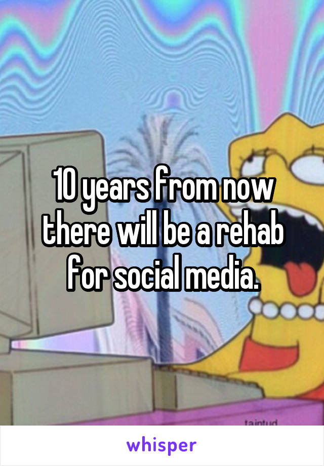 10 years from now there will be a rehab for social media.