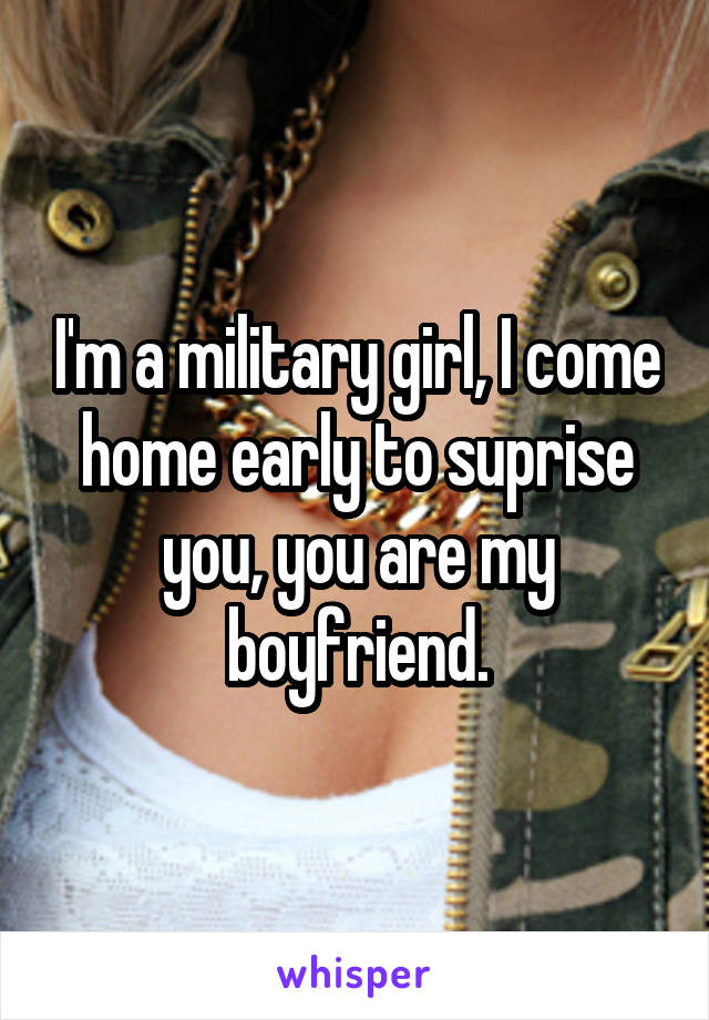 I'm a military girl, I come home early to suprise you, you are my boyfriend.