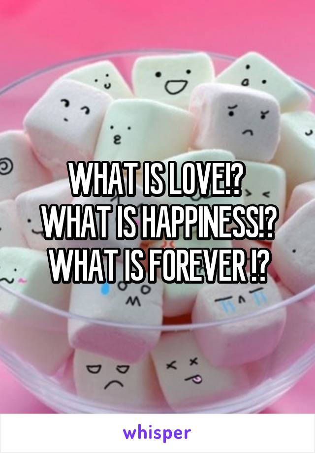 WHAT IS LOVE!?  WHAT IS HAPPINESS!? WHAT IS FOREVER !?
