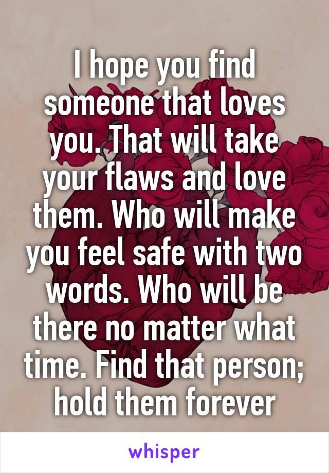 I hope you find someone that loves you. That will take your flaws and love them. Who will make you feel safe with two words. Who will be there no matter what time. Find that person; hold them forever