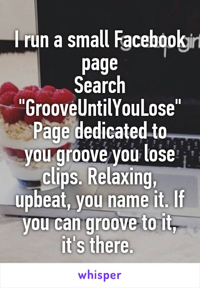 """I run a small Facebook page Search """"GrooveUntilYouLose"""" Page dedicated to you groove you lose clips. Relaxing, upbeat, you name it. If you can groove to it, it's there."""