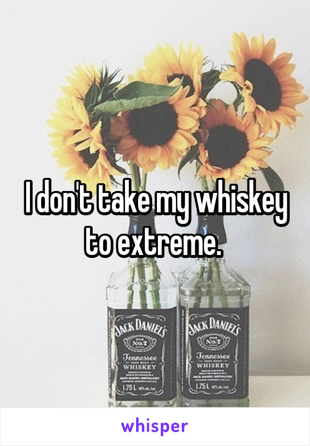 I don't take my whiskey to extreme.