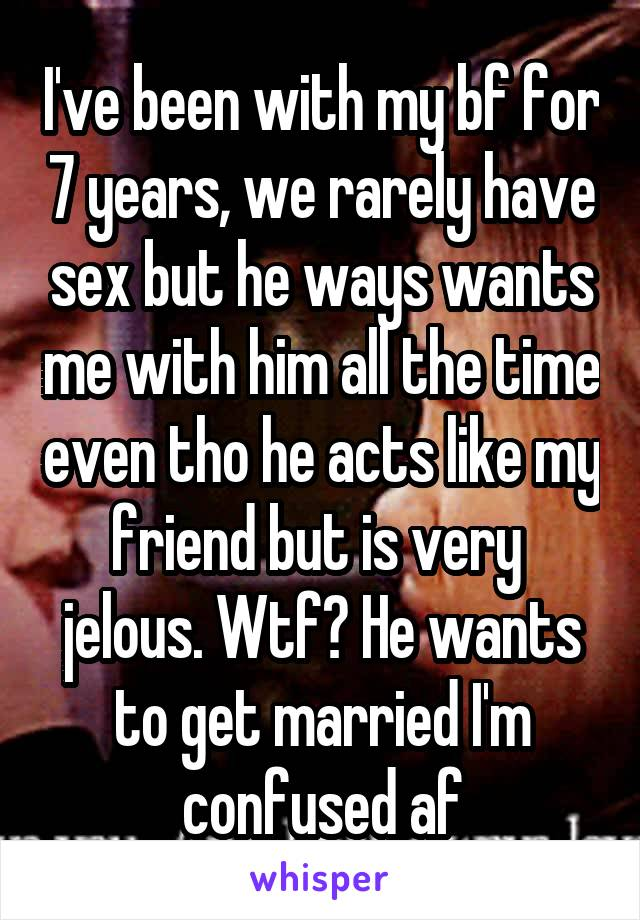 I've been with my bf for 7 years, we rarely have sex but he ways wants me with him all the time even tho he acts like my friend but is very  jelous. Wtf? He wants to get married I'm confused af