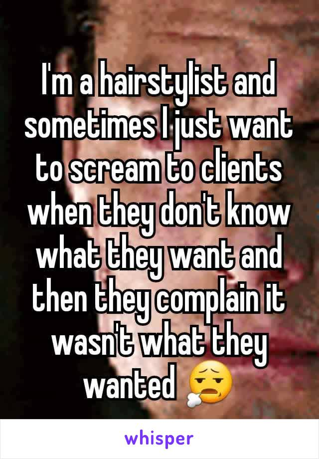 I'm a hairstylist and sometimes I just want to scream to clients when they don't know what they want and then they complain it wasn't what they wanted 😧