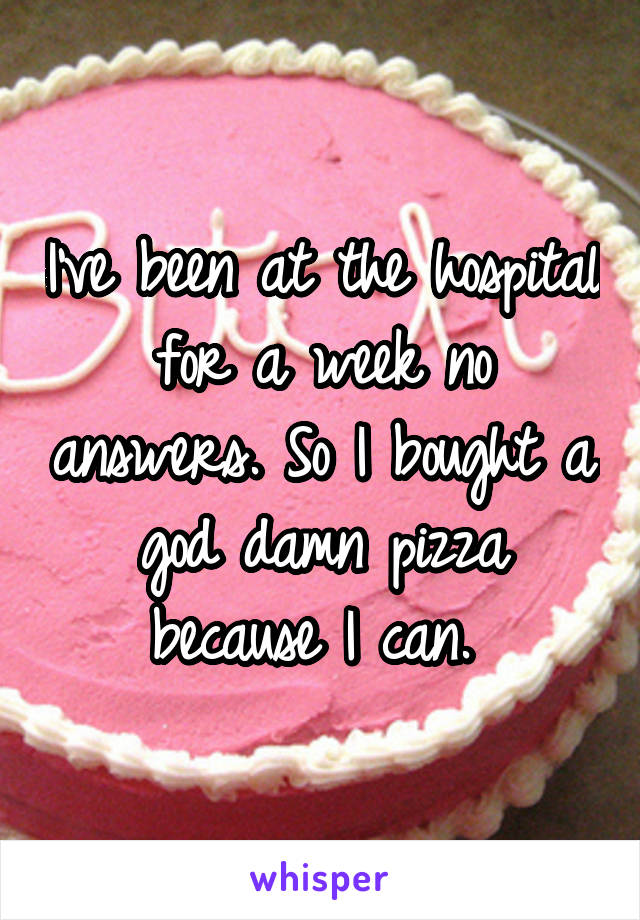 I've been at the hospital for a week no answers. So I bought a god damn pizza because I can.