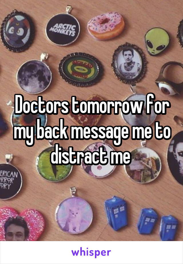 Doctors tomorrow for my back message me to distract me