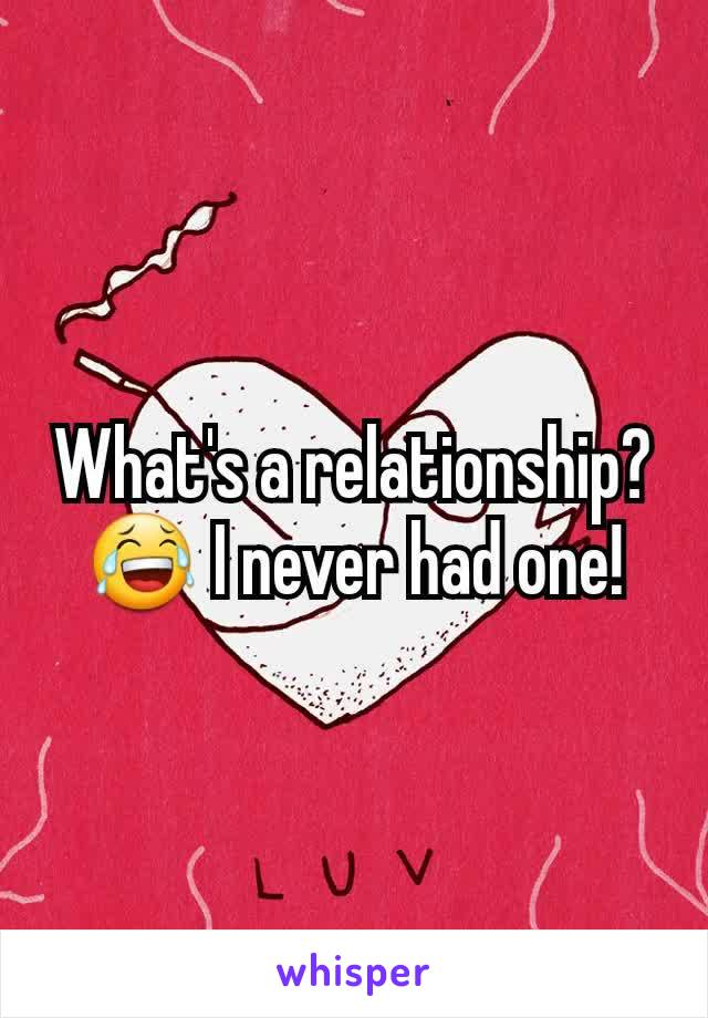 What's a relationship? 😂 I never had one!