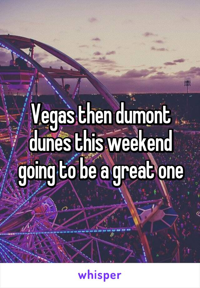 Vegas then dumont dunes this weekend going to be a great one