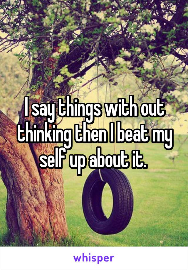 I say things with out thinking then I beat my self up about it.