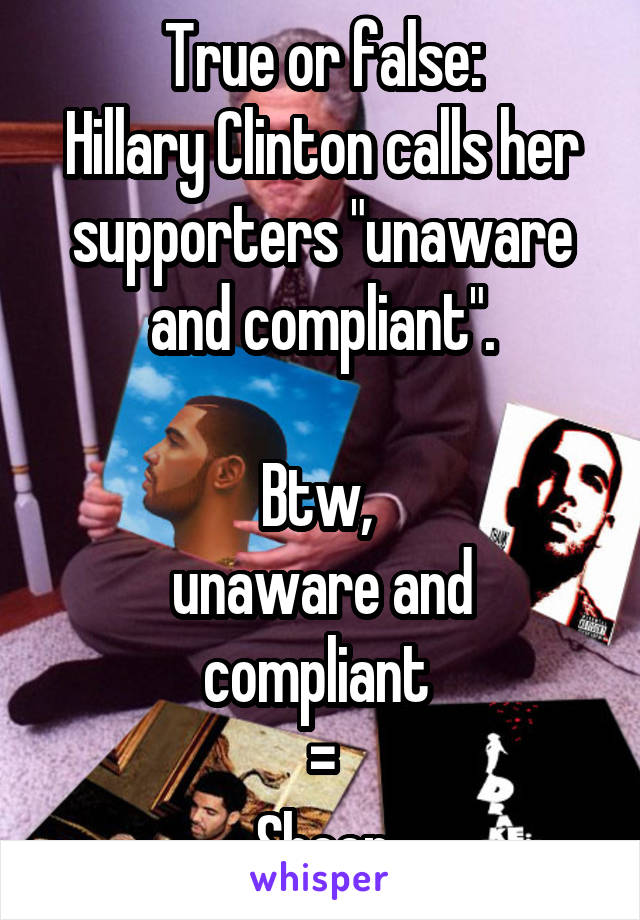 "True or false: Hillary Clinton calls her supporters ""unaware and compliant"".   Btw,  unaware and compliant  = Sheep"