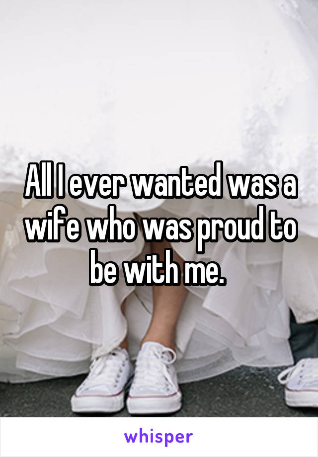 All I ever wanted was a wife who was proud to be with me.