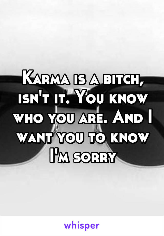 Karma is a bitch, isn't it. You know who you are. And I want you to know I'm sorry