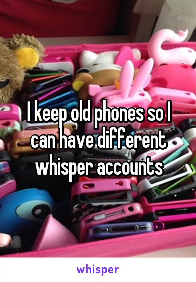 I keep old phones so I can have different whisper accounts