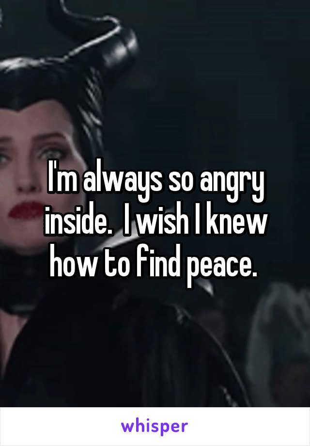 I'm always so angry inside.  I wish I knew how to find peace.