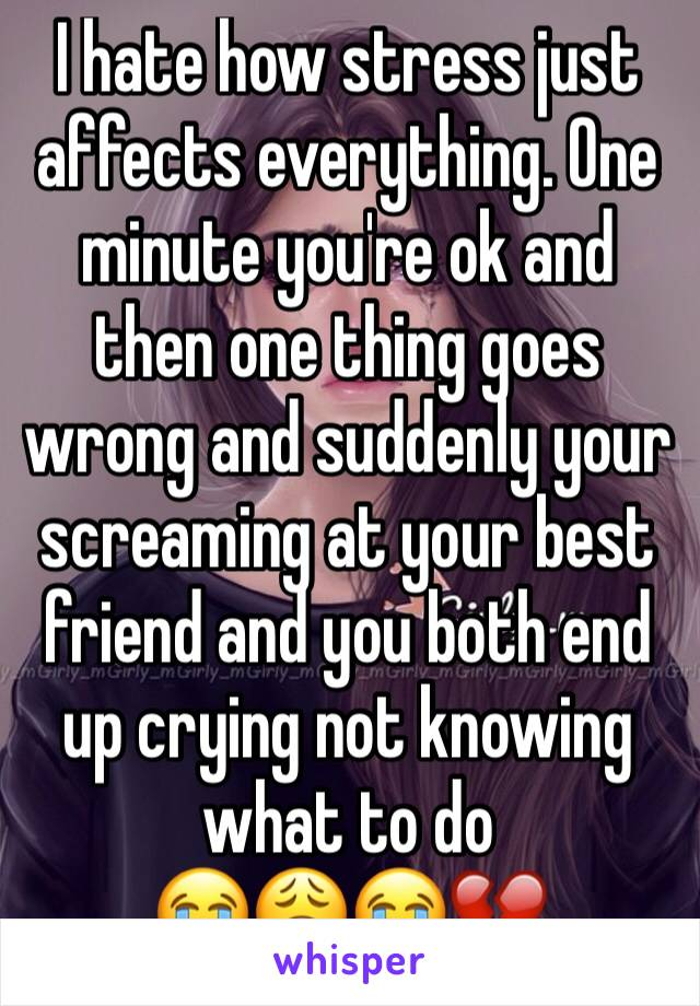 I hate how stress just affects everything. One minute you're ok and then one thing goes wrong and suddenly your screaming at your best friend and you both end up crying not knowing what to do 😭😩😭💔