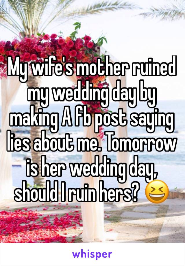 My wife's mother ruined my wedding day by making A fb post saying lies about me. Tomorrow is her wedding day, should I ruin hers? 😆