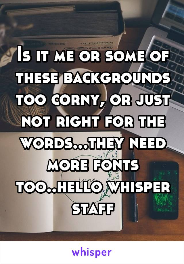 Is it me or some of these backgrounds too corny, or just not right for the words...they need more fonts too..hello whisper staff