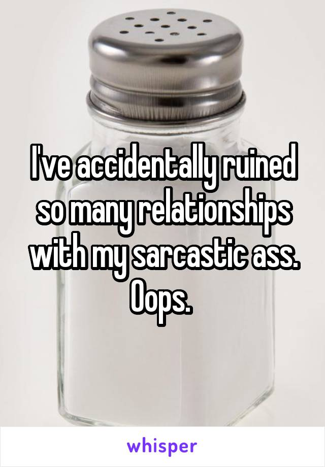 I've accidentally ruined so many relationships with my sarcastic ass. Oops.