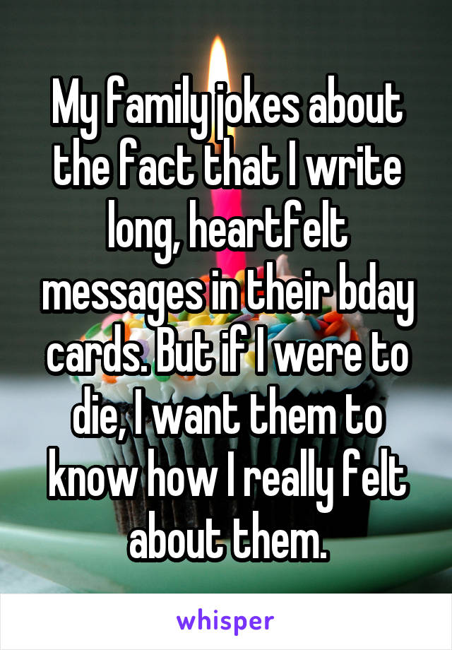 My family jokes about the fact that I write long, heartfelt messages in their bday cards. But if I were to die, I want them to know how I really felt about them.