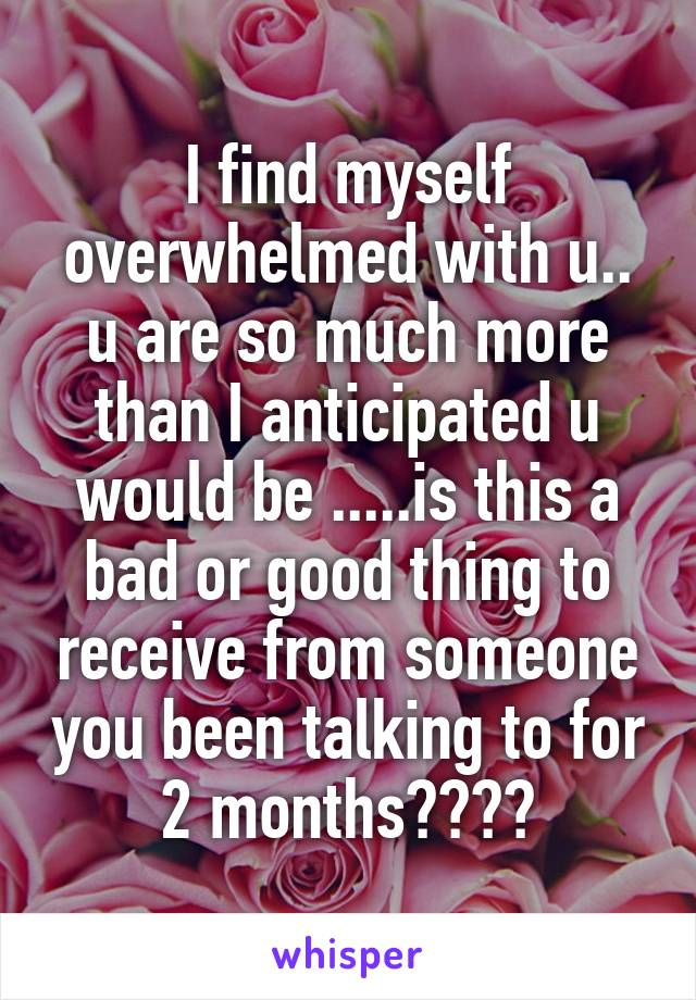 I find myself overwhelmed with u.. u are so much more than I anticipated u would be .....is this a bad or good thing to receive from someone you been talking to for 2 months????