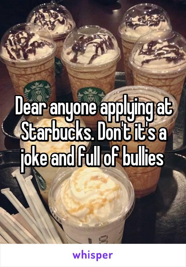 Dear anyone applying at Starbucks. Don't it's a joke and full of bullies