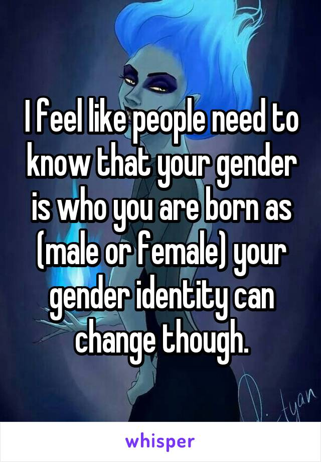 I feel like people need to know that your gender is who you are born as (male or female) your gender identity can change though.