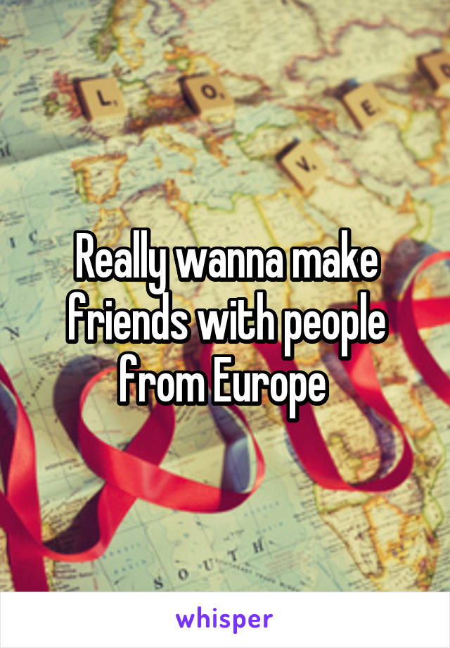 Really wanna make friends with people from Europe