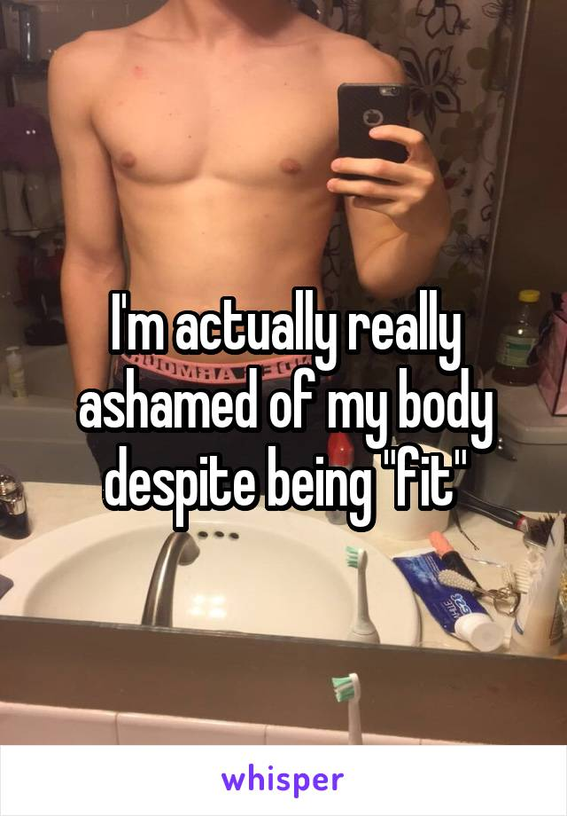"""I'm actually really ashamed of my body despite being """"fit"""""""