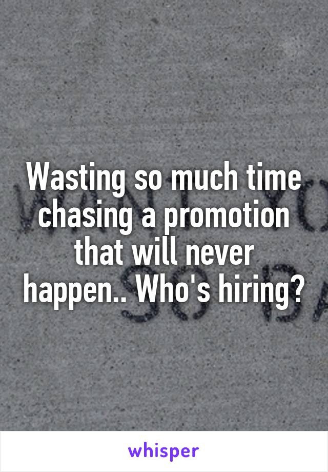 Wasting so much time chasing a promotion that will never happen.. Who's hiring?