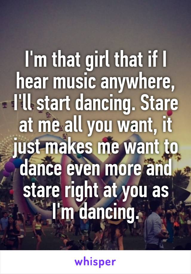 I'm that girl that if I hear music anywhere, I'll start dancing. Stare at me all you want, it just makes me want to dance even more and stare right at you as I'm dancing.