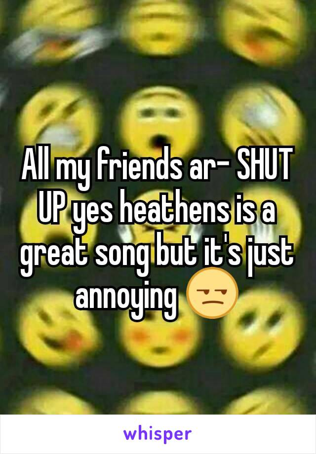 All my friends ar- SHUT UP yes heathens is a great song but it's just annoying 😒