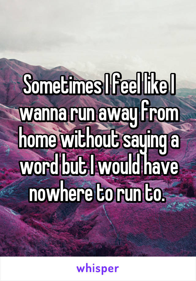 Sometimes I feel like I wanna run away from home without saying a word but I would have nowhere to run to.
