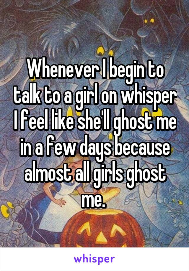 Whenever I begin to talk to a girl on whisper I feel like she'll ghost me in a few days because almost all girls ghost me.